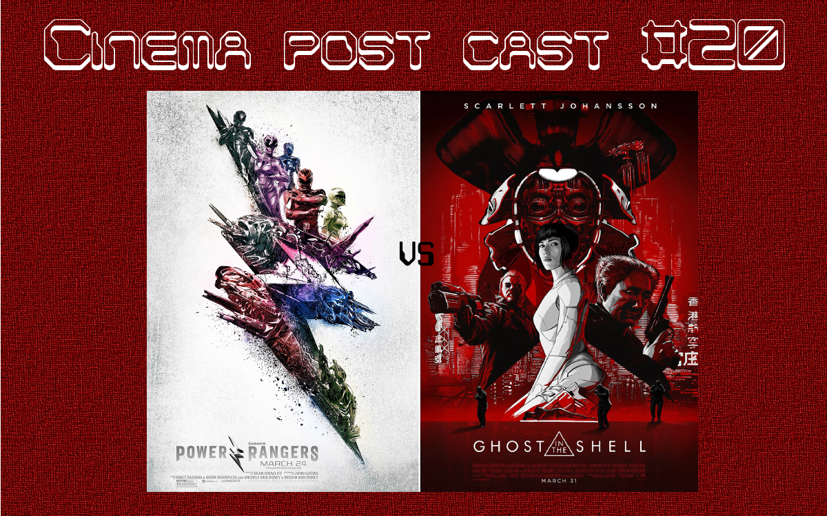 "Cinema Post Cast #20: ""Power Rangers"" vs ""Ghost in the Shell"""